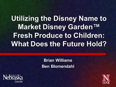 Utilizing the Disney Name to Market Disney Garden™ Fresh Produce to Children: What Does the Future Hold? Brian Williams Ben Blomendahl.