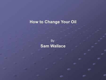 How to Change Your Oil By: Sam Wallace. Overview Introduction (Importance) When? Tools Required Changing the Oil Clean Up.