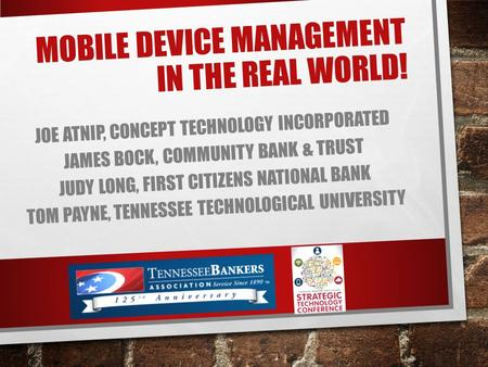 MOBILE DEVICE MANAGEMENT IN THE REAL WORLD! JOE ATNIP, CONCEPT TECHNOLOGY INCORPORATED JAMES BOCK, COMMUNITY BANK & TRUST JUDY LONG, FIRST CITIZENS NATIONAL.