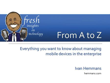 Everything you want to know about managing mobile devices in the enterprise Ivan Hemmans hemmans.com From A to Z.
