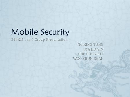 Mobile Security 310KM Lab 4 Group Presentation NG KING TUNG MA HO YIN CHE CHUN KIT WOO SHUN CHAK.