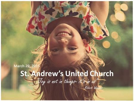 "St. Andrew's United Church ""Joy is not in things- it's in us"" Robert Wagner March 29, 2015."