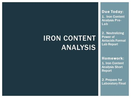 IRON CONTENT ANALYSIS Due Today: 1. Iron Content Analysis Pre- Lab 2. Neutralizing Power of Antacids Formal Lab Report Homework: 1. Iron Content Analysis.