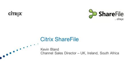 Citrix ShareFile Kevin Bland Channel Sales Director – UK, Ireland, South Africa.