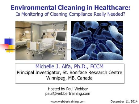 Environmental Cleaning in Healthcare: Is Monitoring of Cleaning Compliance Really Needed? Michelle J. Alfa, Ph.D., FCCM Principal Investigator, St. Boniface.