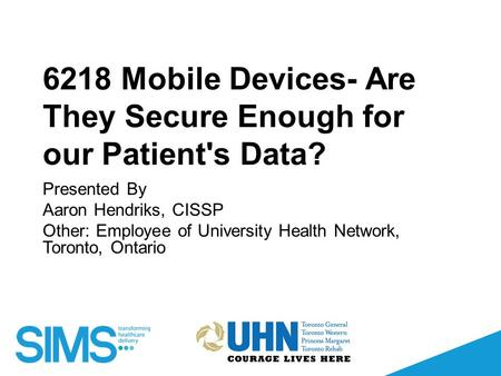 6218 Mobile Devices- Are They Secure Enough for our Patient's Data? Presented By Aaron Hendriks, CISSP Other: Employee of University Health Network, Toronto,