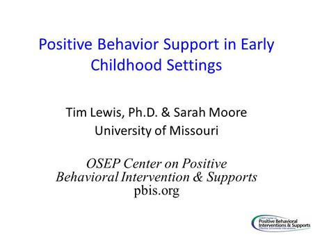 Positive Behavior Support in Early Childhood Settings Tim Lewis, Ph.D. & Sarah Moore University of Missouri OSEP Center on Positive Behavioral Intervention.