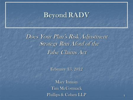 1 Beyond RADV Does Your Plan's Risk Adjustment Strategy Run Afoul of the False Claims Act February 13, 2012 Mary Inman Tim McCormack Phillips & Cohen LLP.