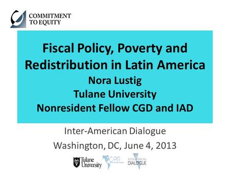 Fiscal Policy, Poverty and Redistribution in Latin America Nora Lustig Tulane University Nonresident Fellow CGD and IAD Inter-American Dialogue Washington,