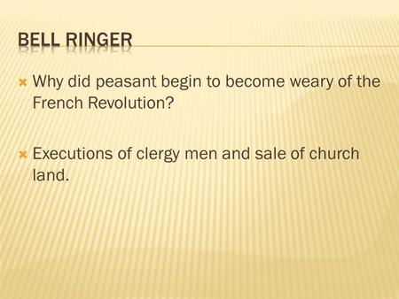  Why did peasant begin to become weary of the French Revolution?  Executions of clergy men and sale of church land.