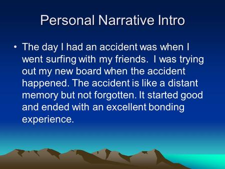Personal Narrative Intro The day I had an accident was when I went surfing with my friends. I was trying out my new board when the accident happened. The.