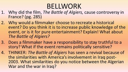 BELLWORK 1.Why did the film, The Battle of Algiers, cause controversy in France? (pg. 285) 2.Why would a filmmaker choose to recreate a historical event?