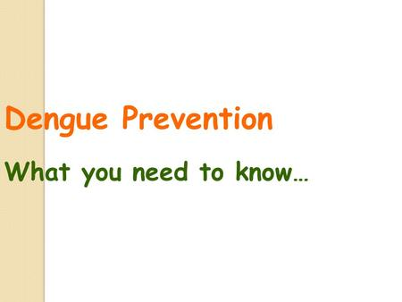 Dengue Prevention What you need to know… Contents 1.What is dengue fever 2.Symptoms of dengue fever 3.Characteristics of the Aedes mosquito 4.Life cycle.