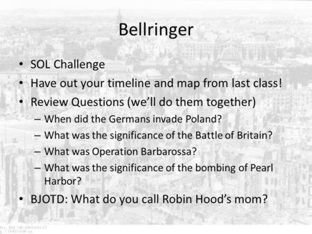 Bellringer SOL Challenge Have out your timeline and map from last class! Review Questions (we'll do them together) – When did the Germans invade Poland?