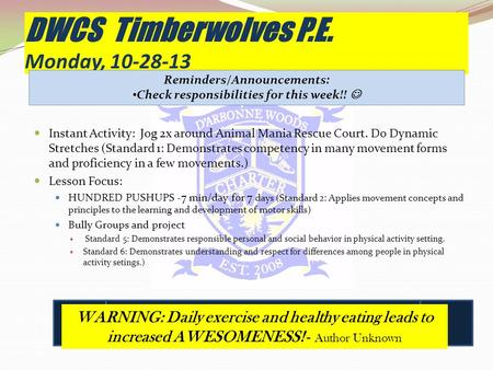 DWCS Timberwolves P.E. Monday, 10-28-13 Instant Activity: Jog 2x around Animal Mania Rescue Court. Do Dynamic Stretches (Standard 1: Demonstrates competency.