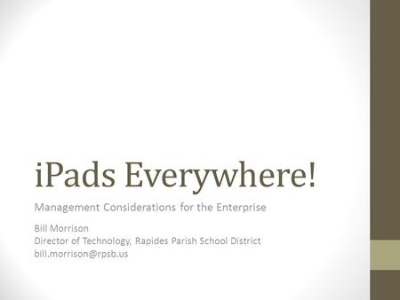 IPads Everywhere! Management Considerations for the Enterprise Bill Morrison Director of Technology, Rapides Parish School District