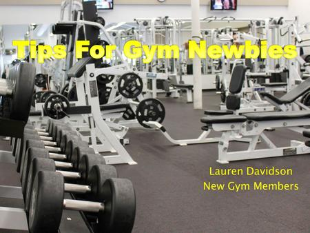 Lauren Davidson New Gym Members.  The first step to a healthier lifestyle  The gym has its own set of rules  At first you may feel: -Intimidated -Out.