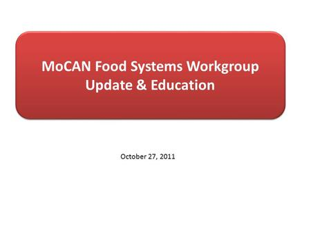 MoCAN Food Systems Workgroup Update & Education October 27, 2011.