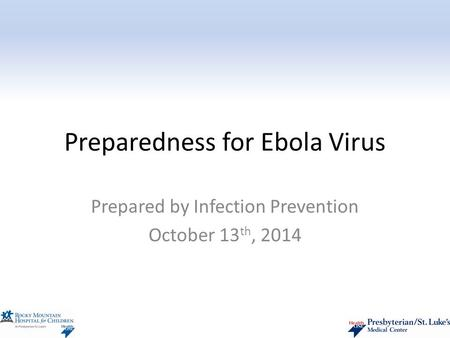 Preparedness for Ebola Virus Prepared by Infection Prevention October 13 th, 2014.