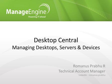 Desktop Central Managing Desktops, Servers & Devices Romanus Prabhu R Technical Account Manager LinkedIn : romanus.prabhu.