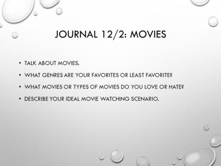 JOURNAL 12/2: MOVIES TALK ABOUT MOVIES. WHAT GENRES ARE YOUR FAVORITES OR LEAST FAVORITE? WHAT MOVIES OR TYPES OF MOVIES DO YOU LOVE OR HATE? DESCRIBE.