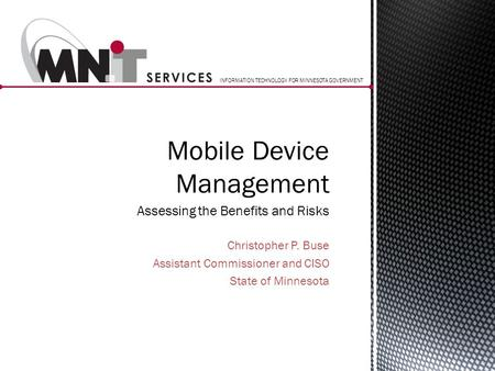 INFORMATION TECHNOLOGY FOR MINNESOTA GOVERNMENT Christopher P. Buse Assistant Commissioner and CISO State of Minnesota Mobile Device Management Assessing.