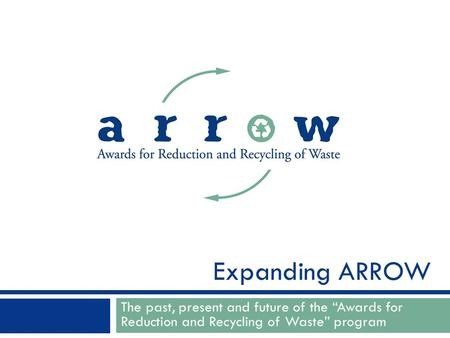 "The past, present and future of the ""Awards for Reduction and Recycling of Waste"" program Expanding ARROW."