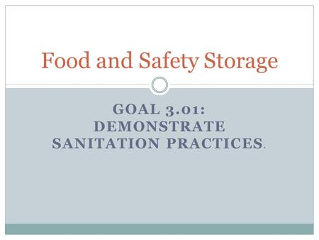 GOAL 3.01: DEMONSTRATE SANITATION PRACTICES. Food and Safety Storage.