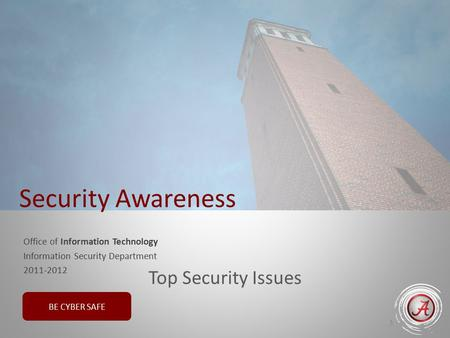 BE CYBER SAFE Office of Information Technology Information Security Department 2011-2012 1 Security Awareness Top Security Issues.