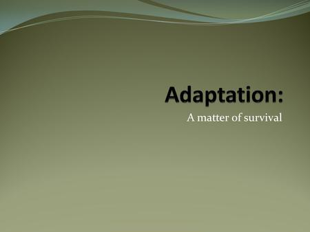 A matter of survival. Adaptation a change that helps a species survive and reproduce  Characteristic: body structure, the way it eats, the way its body.