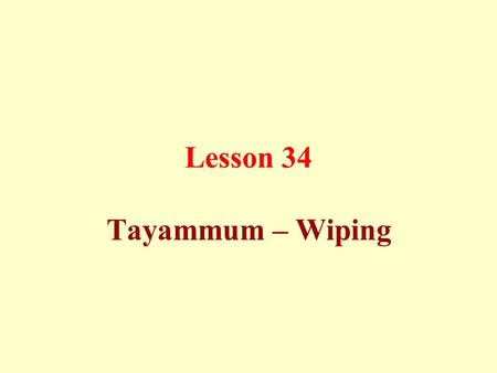 Lesson 34 Tayammum – Wiping. It is lawful to make use of pure soil (dry ablution or Tayammum) instead of performing ablution with water, if there is no.