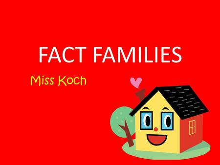 FACT FAMILIES Miss Koch.