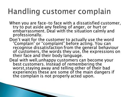 When you are face-to face with a dissatisfied customer, try to put aside any feeling of anger, or hurt or embarrassment. Deal with the situation calmly.
