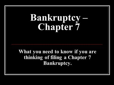 Bankruptcy – Chapter 7 What you need to know if you are thinking of filing a Chapter 7 Bankruptcy.