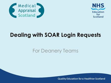 Quality Education for a Healthier Scotland Dealing with SOAR Login Requests For Deanery Teams.