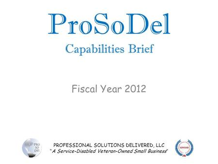 "PROFESSIONAL SOLUTIONS DELIVERED, LLC ""A Service-Disabled Veteran-Owned Small Business"" ProSoDel Capabilities Brief Fiscal Year 2012."