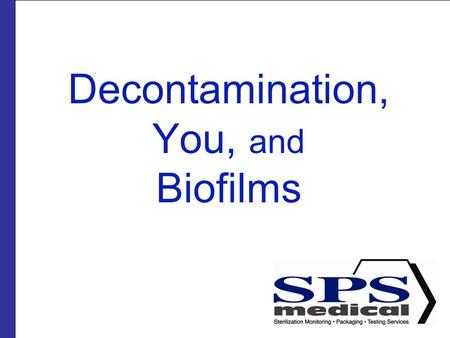 Decontamination, You, and Biofilms. Presented by SPSmedical Largest sterilizer testing Lab in North America with over 50 sterilizers Develop and market.