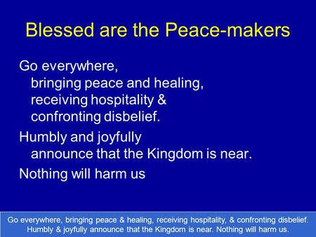 Blessed are the Peace-makers Go everywhere, bringing peace and healing, receiving hospitality & confronting disbelief. Humbly and joyfully announce that.