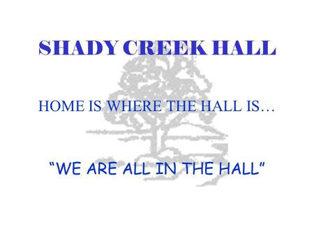 "SHADY CREEK HALL HOME IS WHERE THE HALL IS… ""WE ARE ALL IN THE HALL"""