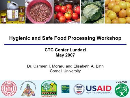 Hygienic and Safe Food Processing Workshop CTC Center Lundazi May 2007 Dr. Carmen I. Moraru and Elisabeth A. Bihn Cornell University.