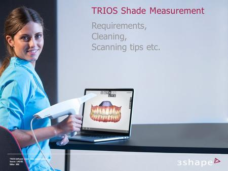Requirements, Cleaning, Scanning tips etc. TRIOS Software 1.3.0.0 color measurements Source: LHE/SEL Editor: BBE TRIOS Shade Measurement.