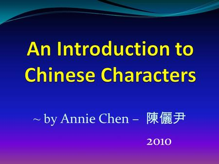 ~ by Annie Chen – 陳儷尹 2010. Chinese is the only language in the world that uses graphic-semantic signs, named characters, instead of alphabets or other.
