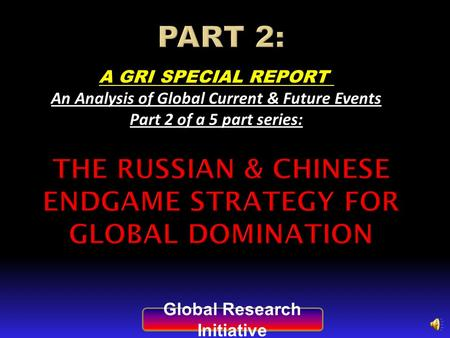 A GRI SPECIAL REPORT An Analysis of Global Current & Future Events Part 2 of a 5 part series: Global Research Initiative.