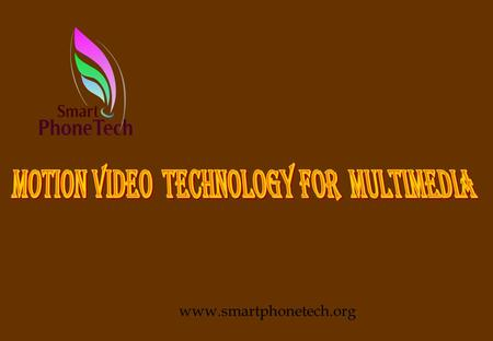 www.smartphonetech.org Contents l Forms of Motion Picture l Multimedia products with Motion Picture Content l Motion Video <strong>Technology</strong> l Source for Motion.