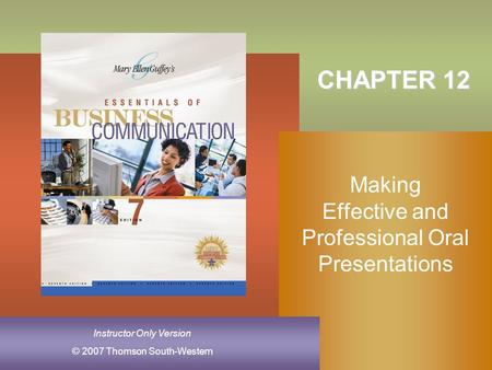 © 2007 Thomson South-Western Instructor Only Version CHAPTER 12 Making Effective and Professional Oral Presentations.