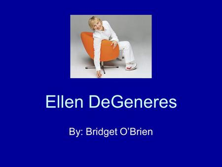 Ellen DeGeneres By: Bridget O'Brien. Brief Background Born January 26, 1958 in Louisiana Majored in Communication at the University of New Orleans Worked.