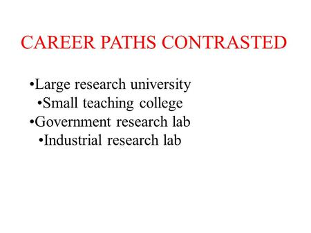 CAREER PATHS CONTRASTED Large research university Small teaching college Government research lab Industrial research lab.
