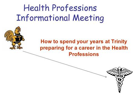 Health Professions Informational Meeting How to spend your years at Trinity preparing for a career in the Health Professions.