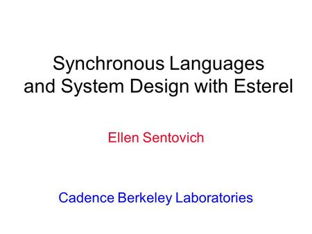 Synchronous Languages and System Design with Esterel Ellen Sentovich Cadence Berkeley Laboratories.