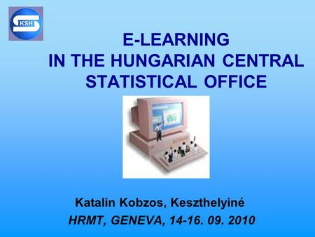 E-LEARNING IN THE HUNGARIAN CENTRAL STATISTICAL OFFICE Katalin Kobzos, Keszthelyiné HRMT, GENEVA, 14-16. 09. 2010.